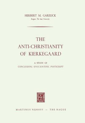 The Anti-Christianity of Kierkegaard: A Study of Concluding Unscientific Postscript (Paperback)