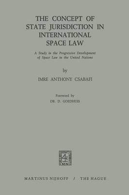 The Concept of State Jurisdiction in International Space Law: A Study in the Progressive Development of Space law in the United Nations (Paperback)