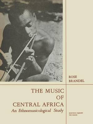 The Music of Central Africa: An Ethnomusicological Study Former French Equatorial Africa the Former Belgian Congo, Ruanda-Urundi Uganda, Tanganyika (Paperback)