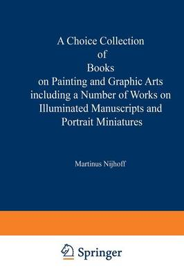 A Choice Collection of Books on Painting and Graphic Arts Including a Number of Works on Illuminated Manuscripts and Portrait Miniatures: From the Stock of Martinus Nijhoff Bookseller (Paperback)