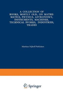 A Collection of Books, Mostly Old, on Mathematics, Physics, Astronomy, Instruments, Machines, Technical Works, Industries, Trades: Preceded by. A Collection of More Than Two Hundred Periodical Sets and International Congresses on the Same Subjects (Paperback)