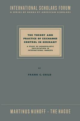The Theory and Practice of Exchange Control in Germany: A Study of Monopolistic Exploitation in International Markets - International Scholars Forum 10 (Paperback)