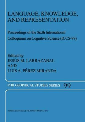 Language, Knowledge, and Representation: Proceedings of the Sixth International Colloquium on Cognitive Science (ICCS-99) - Philosophical Studies Series 99 (Paperback)