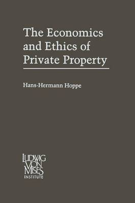 The Economics and Ethics of Private Property: Studies in Political Economy and Philosophy (Paperback)