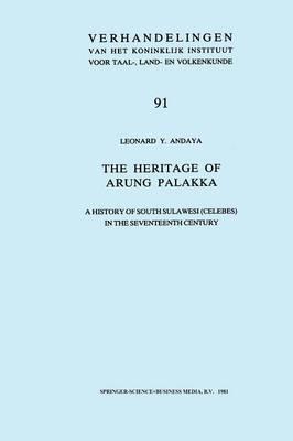 The Heritage of Arung Palakka: A History of South Sulawesi (Celebes) in the Seventeenth Century - Verhandelingen van het Koninklijk Instituut voor Taal-, Land- en Volkenkunde 91 (Paperback)