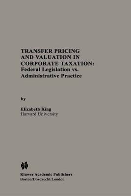 Transfer Pricing and Valuation in Corporate Taxation: Federal Legislation vs. Administrative Practice (Paperback)
