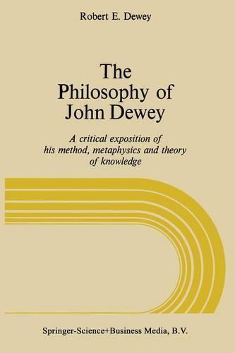 The Philosophy of John Dewey: A Critical Exposition of His Method, Metaphysics and Theory of Knowledge (Paperback)