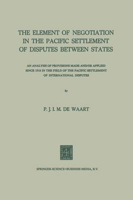 The Element of Negotiation in the Pacific Settlement of Disputes Between States: An Analysis of Provisions Made And/Or Applied Since 1918 in the Field of the Pacific Settlement of International Disputes (Paperback)