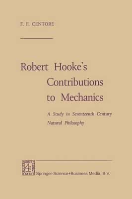 Robert Hooke's Contributions to Mechanics: A Study in Seventeenth Century Natural Philosophy (Paperback)