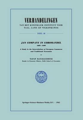 Jan Company in Coromandel 1605-1690: A Study in the Interrelations of European Commerce and Traditional Economies - Verhandelingen van het Koninklijk Instituut voor Taal-, Land- en Volkenkunde