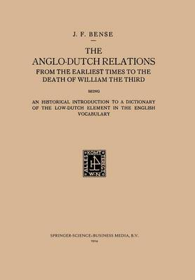The Anglo-Dutch Relations from the Earliest Times to the Death of William the Third: An Historical Introduction to a Dictionary of the Low-Dutch Element in the English Vocabulary (Paperback)