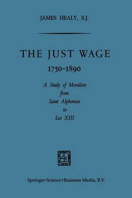 The Just Wage, 1750-1890: A Study of Moralists from Saint Alphonsus to Leo XIII (Paperback)