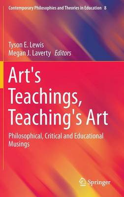 Art's Teachings, Teaching's Art: Philosophical, Critical and Educational Musings - Contemporary Philosophies and Theories in Education 8 (Hardback)