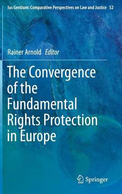 The Convergence of the Fundamental Rights Protection in Europe - Ius Gentium: Comparative Perspectives on Law and Justice 52 (Hardback)