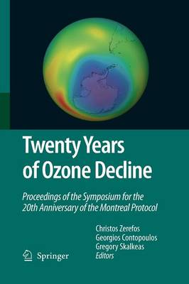 Twenty Years of Ozone Decline: Proceedings of the Symposium for the 20th Anniversary of the Montreal Protocol (Paperback)