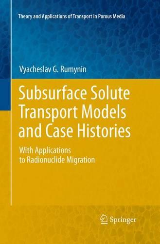 Subsurface Solute Transport Models and Case Histories: With Applications to Radionuclide Migration - Theory and Applications of Transport in Porous Media 25 (Paperback)