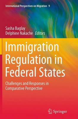 Immigration Regulation in Federal States: Challenges and Responses in Comparative Perspective - International Perspectives on Migration 9 (Paperback)