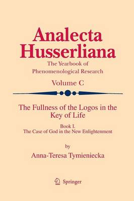 The Fullness of the Logos in the Key of Life: Book I The Case of God in the New Enlightenment - Analecta Husserliana 100 (Paperback)
