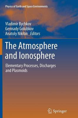The Atmosphere and Ionosphere: Elementary Processes, Discharges and Plasmoids - Physics of Earth and Space Environments (Paperback)