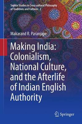 Making India: Colonialism, National Culture, and the Afterlife of Indian English Authority - Sophia Studies in Cross-cultural Philosophy of Traditions and Cultures 2 (Paperback)