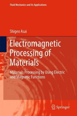 Electromagnetic Processing of Materials: Materials Processing by Using Electric and Magnetic Functions - Fluid Mechanics and Its Applications 99 (Paperback)