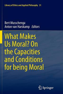 What Makes Us Moral? On the capacities and conditions for being moral - Library of Ethics and Applied Philosophy 31 (Paperback)
