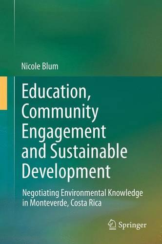 Education, Community Engagement and Sustainable Development: Negotiating Environmental Knowledge in Monteverde, Costa Rica (Paperback)