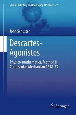 Descartes-Agonistes: Physico-mathematics, Method & Corpuscular-Mechanism 1618-33 - Studies in History and Philosophy of Science 27 (Paperback)