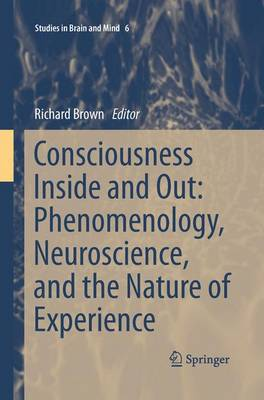 Consciousness Inside and Out: Phenomenology, Neuroscience, and the Nature of Experience - Studies in Brain and Mind 6 (Paperback)
