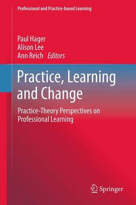 Practice, Learning and Change: Practice-Theory Perspectives on Professional Learning - Professional and Practice-based Learning 8 (Paperback)