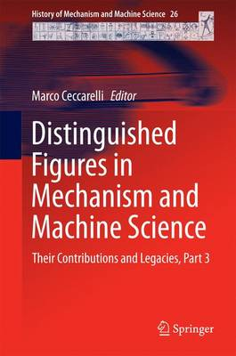 Distinguished Figures in Mechanism and Machine Science: Their Contributions and Legacies, Part 3 - History of Mechanism and Machine Science 26 (Hardback)