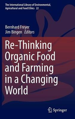 Re-Thinking Organic Food and Farming in a Changing World - The International Library of Environmental, Agricultural and Food Ethics 22 (Hardback)
