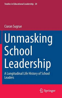 Unmasking School Leadership: A Longitudinal Life History of School Leaders - Studies in Educational Leadership 20 (Hardback)