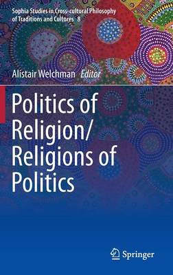 Politics of Religion/Religions of Politics - Sophia Studies in Cross-cultural Philosophy of Traditions and Cultures 8 (Hardback)