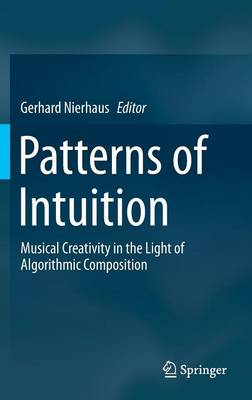 Patterns of Intuition: Musical Creativity in the Light of Algorithmic Composition (Hardback)