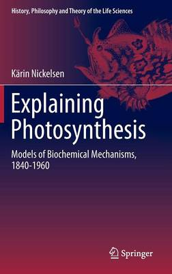 Explaining Photosynthesis: Models of Biochemical Mechanisms, 1840-1960 - History, Philosophy and Theory of the Life Sciences 8 (Hardback)
