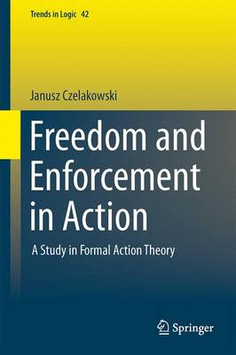 Freedom and Enforcement in Action: A Study in Formal Action Theory - Trends in Logic 42 (Hardback)