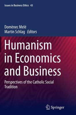 Humanism in Economics and Business: Perspectives of the Catholic Social Tradition - Issues in Business Ethics 43 (Paperback)