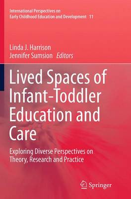 Lived Spaces of Infant-Toddler Education and Care: Exploring Diverse Perspectives on Theory, Research and Practice - International Perspectives on Early Childhood Education and Development 11 (Paperback)