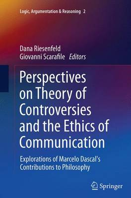 Perspectives on Theory of Controversies and the Ethics of Communication: Explorations of Marcelo Dascal's Contributions to Philosophy - Logic, Argumentation & Reasoning 2 (Paperback)