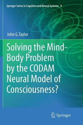 Solving the Mind-Body Problem by the CODAM Neural Model of Consciousness? - Springer Series in Cognitive and Neural Systems 9 (Paperback)