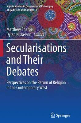 Secularisations and Their Debates: Perspectives on the Return of Religion in the Contemporary West - Sophia Studies in Cross-cultural Philosophy of Traditions and Cultures 5 (Paperback)