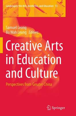 Creative Arts in Education and Culture: Perspectives from Greater China - Landscapes: the Arts, Aesthetics, and Education 13 (Paperback)
