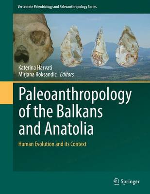 Paleoanthropology of the Balkans and Anatolia: Human Evolution and its Context - Vertebrate Paleobiology and Paleoanthropology (Hardback)