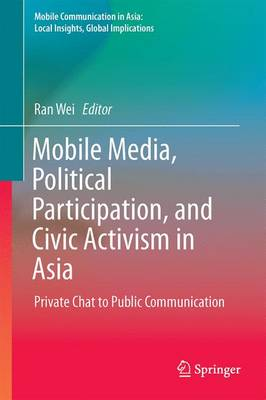 Mobile Media, Political Participation, and Civic Activism in Asia: Private Chat to Public Communication - Mobile Communication in Asia: Local Insights, Global Implications (Hardback)