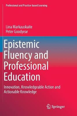Epistemic Fluency and Professional Education: Innovation, Knowledgeable Action and Actionable Knowledge - Professional and Practice-based Learning 14 (Paperback)