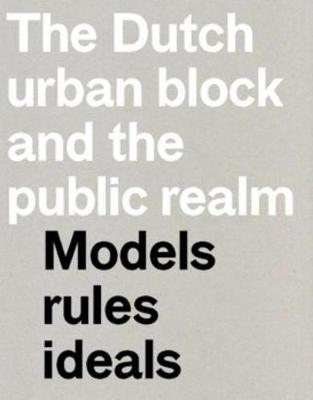 The Dutch Urban Block and the Public Realm - Models, Rules, Ideas (Paperback)