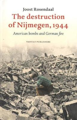 The Destruction of Nijmegen, 1944: American Bombs and German Fire (Paperback)