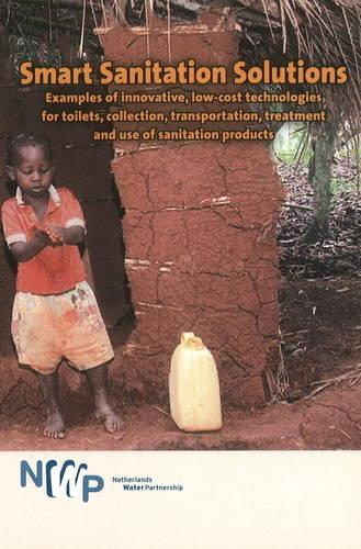 Smart Sanitation Solutions: Examples of Innovative, Low-Cost Technologies for Toilets, Collection, Transportation, Treatment & Use of Sanitation Products (Paperback)
