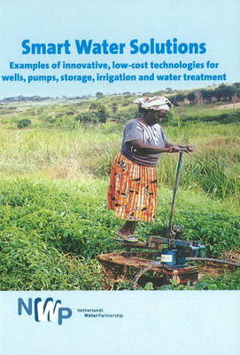 Smart Water Solutions: Examples of Innovative, Low-Cost Technologies for Wells, Pumps, Storage, Irrigation & Water Treatment (Paperback)